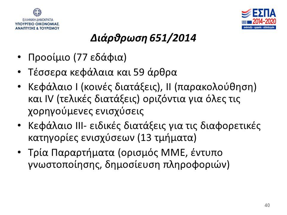 Διάρθρωση 651/2014 Προοίμιο (77 εδάφια) Τέσσερα κεφάλαια και 59 άρθρα Κεφάλαιο Ι (κοινές διατάξεις), ΙΙ (παρακολούθηση) και ΙV (τελικές διατάξεις) οριζόντια για όλες τις χορηγούμενες ενισχύσεις Κεφάλαιο ΙΙΙ- ειδικές διατάξεις για τις διαφορετικές κατηγορίες ενισχύσεων (13 τμήματα) Τρία Παραρτήματα (ορισμός ΜΜΕ, έντυπο γνωστοποίησης, δημοσίευση πληροφοριών) 40