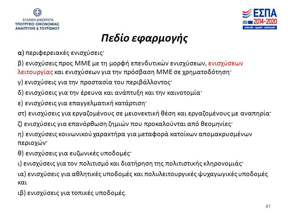 Πεδίο εφαρμογής α) α) περιφερειακές ενισχύσεις· β) ενισχύσεις προς ΜΜΕ με τη μορφή επενδυτικών ενισχύσεων, ενισχύσεων λειτουργίας και ενισχύσεων για την πρόσβαση ΜΜΕ σε χρηματοδότηση· γ) ενισχύσεις για την προστασία του περιβάλλοντος· δ) ενισχύσεις για την έρευνα και ανάπτυξη και την καινοτομία· ε) ενισχύσεις για επαγγελματική κατάρτιση· στ) ενισχύσεις για εργαζομένους σε μειονεκτική θέση και εργαζομένους με αναπηρία· ζ) ενισχύσεις για επανόρθωση ζημιών που προκαλούνται από θεομηνίες· η) ενισχύσεις κοινωνικού χαρακτήρα για μεταφορά κατοίκων απομακρυσμένων περιοχών· θ) ενισχύσεις για ευζωνικές υποδομές· ι) ενισχύσεις για τον πολιτισμό και διατήρηση της πολιτιστικής κληρονομιάς· ια) ενισχύσεις για αθλητικές υποδομές και πολυλειτουργικές ψυχαγωγικές υποδομές και ιβ) ενισχύσεις για τοπικές υποδομές.