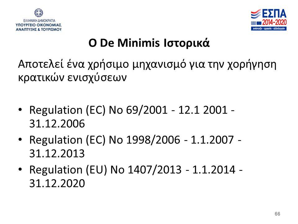 66 Αποτελεί ένα χρήσιμο μηχανισμό για την χορήγηση κρατικών ενισχύσεων Regulation (EC) No 69/2001 - 12.1 2001 - 31.12.2006 Regulation (EC) No 1998/2006 - 1.1.2007 - 31.12.2013 Regulation (EU) No 1407/2013 - 1.1.2014 - 31.12.2020 O De Μinimis Ιστορικά