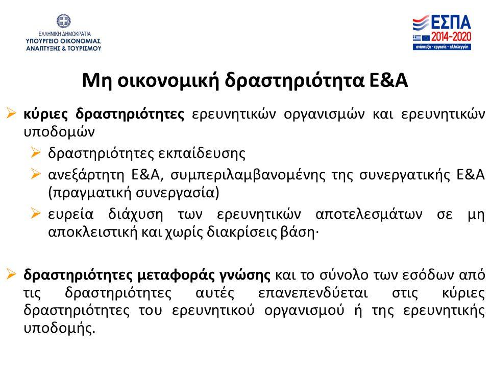 Μη οικονομική δραστηριότητα Ε&Α  κύριες δραστηριότητες ερευνητικών οργανισμών και ερευνητικών υποδομών  δραστηριότητες εκπαίδευσης  ανεξάρτητη Ε&Α, συμπεριλαμβανομένης της συνεργατικής Ε&Α (πραγματική συνεργασία)  ευρεία διάχυση των ερευνητικών αποτελεσμάτων σε μη αποκλειστική και χωρίς διακρίσεις βάση∙  δραστηριότητες μεταφοράς γνώσης και το σύνολο των εσόδων από τις δραστηριότητες αυτές επανεπενδύεται στις κύριες δραστηριότητες του ερευνητικού οργανισμού ή της ερευνητικής υποδομής.