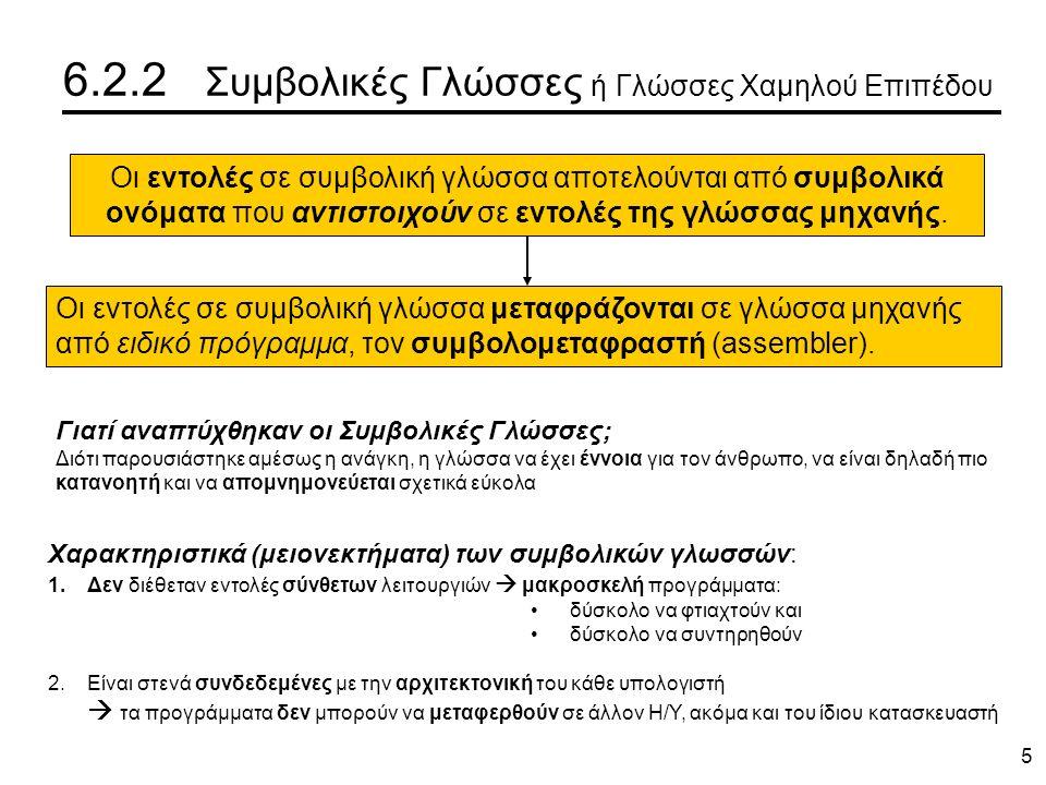 5 6.2.2 Συμβολικές Γλώσσες ή Γλώσσες Χαμηλού Επιπέδου Οι εντολές σε συμβολική γλώσσα αποτελούνται από συμβολικά ονόματα που αντιστοιχούν σε εντολές της γλώσσας μηχανής.
