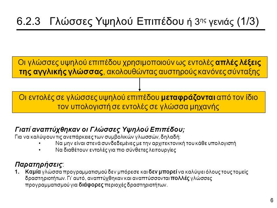 6 6.2.3 Γλώσσες Υψηλού Επιπέδου ή 3 ης γενιάς (1/3) Οι γλώσσες υψηλού επιπέδου χρησιμοποιούν ως εντολές απλές λέξεις της αγγλικής γλώσσας, ακολουθώντας αυστηρούς κανόνες σύνταξης Οι εντολές σε γλώσσες υψηλού επιπέδου μεταφράζονται από τον ίδιο τον υπολογιστή σε εντολές σε γλώσσα μηχανής Παρατηρήσεις: 1.Καμία γλώσσα προγραμματισμού δεν μπόρεσε και δεν μπορεί να καλύψει όλους τους τομείς δραστηριοτήτων.