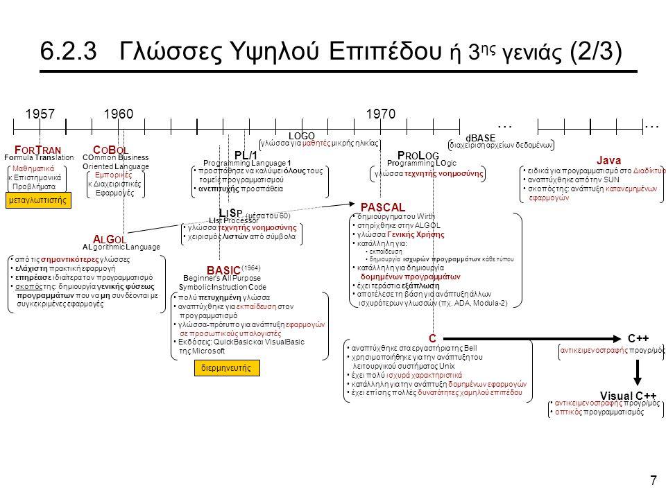 7 6.2.3 Γλώσσες Υψηλού Επιπέδου ή 3 ης γενιάς (2/3) 195719601970 … ΒASIC Beginner's All Purpose Symbolic Instruction Code πολύ πετυχημένη γλώσσα αναπτύχθηκε για εκπαίδευση στον προγραμματισμό γλώσσα-πρότυπο για ανάπτυξη εφαρμογών σε προσωπικούς υπολογιστές Εκδόσεις: QuickBasic και VisualBasic της Microsoft ( 1964 ) F OR T RAN Formula Translation Μαθηματικά κ Επιστημονικά Προβλήματα C O B OL COmmon Business Oriented Language Εμπορικές κ Διαχειριστικές Εφαρμογές μεταγλωττιστής A L G OL ALgorithmic Language από τις σημαντικότερες γλώσσες ελάχιστη πρακτική εφαρμογή επηρέασε ιδιαίτερα τον προγραμματισμό σκοπός της: δημιουργία γενικής φύσεως προγραμμάτων που να μη συνδέονται με συγκεκριμένες εφαρμογές διερμηνευτής PASCAL δημιούργημα του Wirth στηρίχθηκε στην ALGOL γλώσσα Γενικής Χρήσης κατάλληλη για: εκπαίδευση δημιουργία ισχυρών προγραμμάτων κάθε τύπου κατάλληλη για δημιουργία δομημένων προγραμμάτων έχει τεράστια εξάπλωση αποτέλεσε τη βάση για ανάπτυξη άλλων ισχυρότερων γλωσσών (πχ.