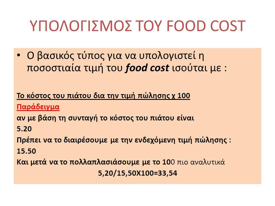 ΥΠΟΛΟΓΙΣΜΟΣ ΤΟΥ FOOD COST O βασικός τύπος για να υπολογιστεί η ποσοστιαία τιμή του food cost ισούται με : Το κόστος του πιάτου δια την τιμή πώλησης χ 100 Παράδειγμα αν με βάση τη συνταγή το κόστος του πιάτου είναι 5.20 Πρέπει να το διαιρέσουμε με την ενδεχόμενη τιμή πώλησης : 15.50 Και μετά να το πολλαπλασιάσουμε με το 100 πιο αναλυτικά 5,20/15,50Χ100=33,54