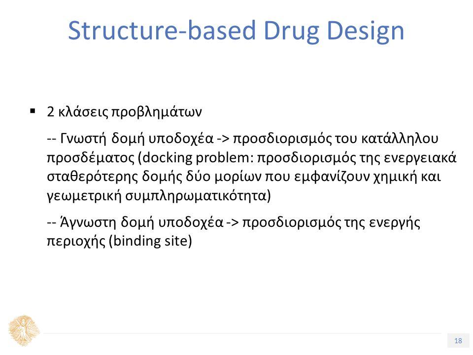 18 Τίτλος Ενότητας Structure-based Drug Design  2 κλάσεις προβλημάτων -- Γνωστή δομή υποδοχέα -> προσδιορισμός του κατάλληλου προσδέματος (docking problem: προσδιορισμός της ενεργειακά σταθερότερης δομής δύο μορίων που εμφανίζουν χημική και γεωμετρική συμπληρωματικότητα) -- Άγνωστη δομή υποδοχέα -> προσδιορισμός της ενεργής περιοχής (binding site)
