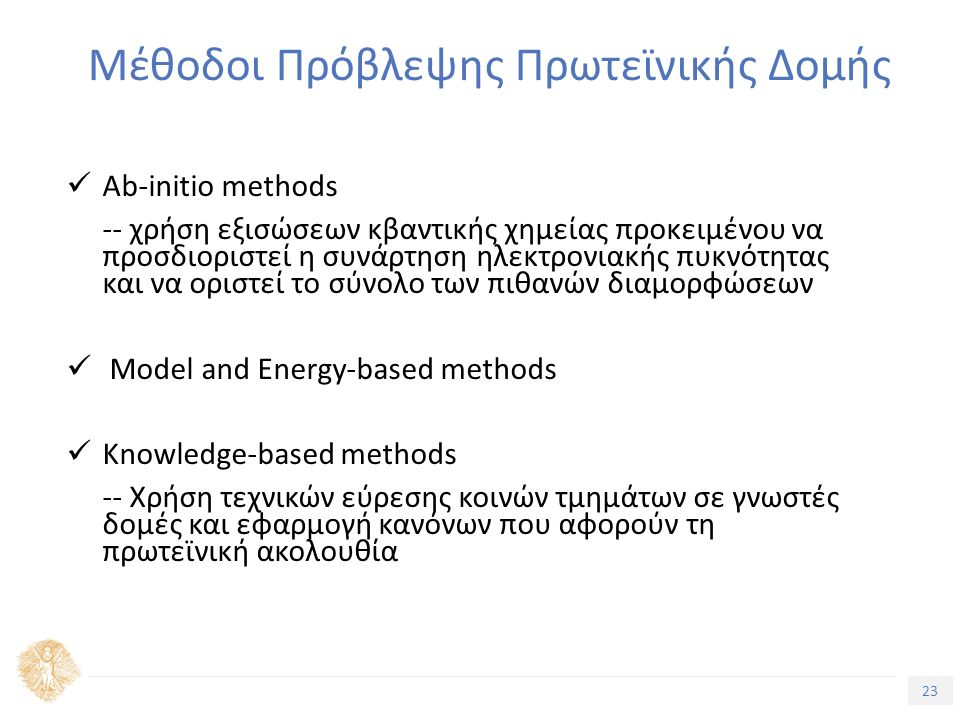 23 Τίτλος Ενότητας Μέθοδοι Πρόβλεψης Πρωτεϊνικής Δομής Ab-initio methods -- χρήση εξισώσεων κβαντικής χημείας προκειμένου να προσδιοριστεί η συνάρτηση ηλεκτρονιακής πυκνότητας και να οριστεί το σύνολο των πιθανών διαμορφώσεων Model and Energy-based methods Knowledge-based methods -- Χρήση τεχνικών εύρεσης κοινών τμημάτων σε γνωστές δομές και εφαρμογή κανόνων που αφορούν τη πρωτεϊνική ακολουθία