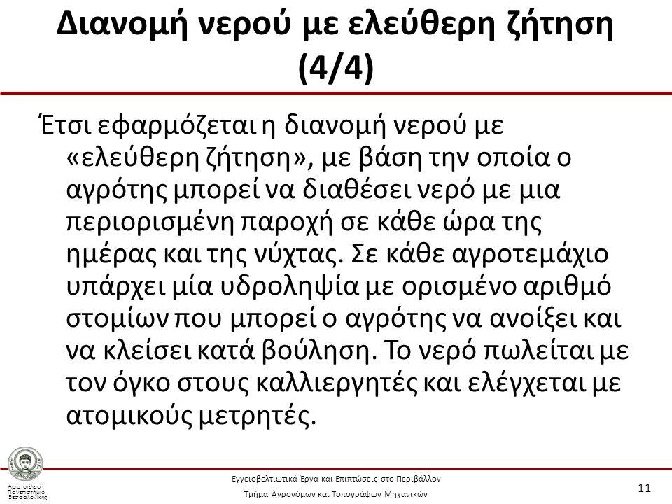 Αριστοτέλειο Πανεπιστήμιο Θεσσαλονίκης Εγγειοβελτιωτικά Έργα και Επιπτώσεις στο Περιβάλλον Τμήμα Αγρονόμων και Τοπογράφων Μηχανικών Διανομή νερού με ελεύθερη ζήτηση (4/4) Έτσι εφαρμόζεται η διανομή νερού με «ελεύθερη ζήτηση», με βάση την οποία ο αγρότης μπορεί να διαθέσει νερό με μια περιορισμένη παροχή σε κάθε ώρα της ημέρας και της νύχτας.