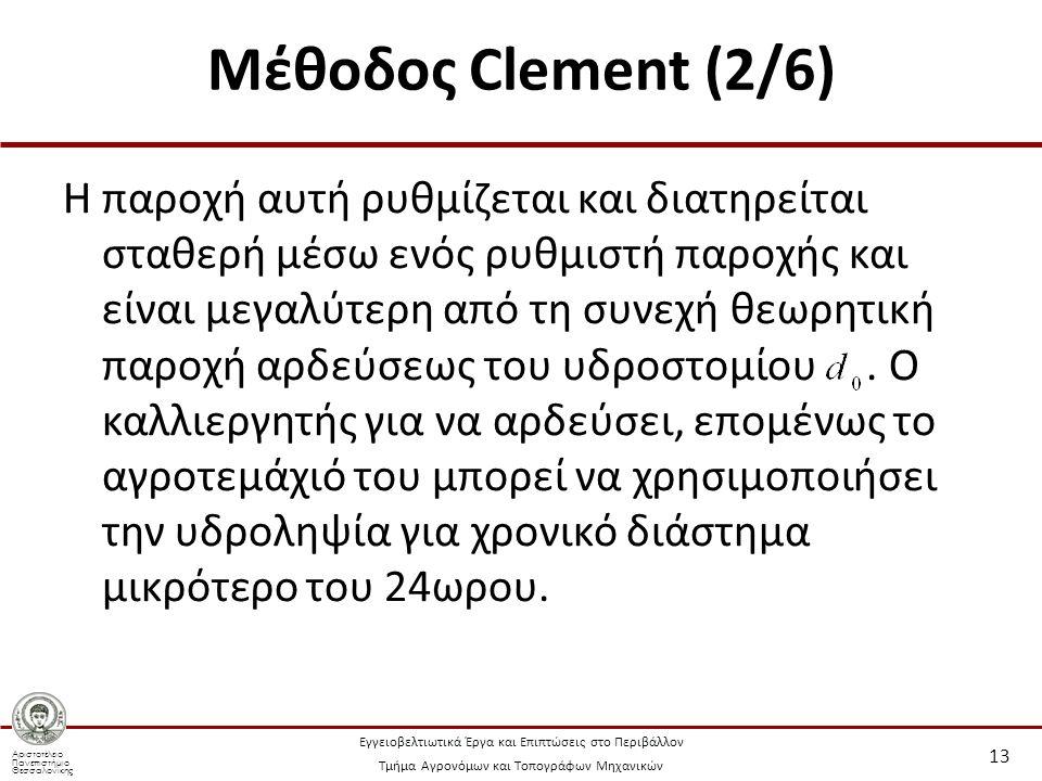 Αριστοτέλειο Πανεπιστήμιο Θεσσαλονίκης Εγγειοβελτιωτικά Έργα και Επιπτώσεις στο Περιβάλλον Τμήμα Αγρονόμων και Τοπογράφων Μηχανικών Μέθοδος Clement (2/6) Η παροχή αυτή ρυθμίζεται και διατηρείται σταθερή μέσω ενός ρυθμιστή παροχής και είναι μεγαλύτερη από τη συνεχή θεωρητική παροχή αρδεύσεως του υδροστομίου.