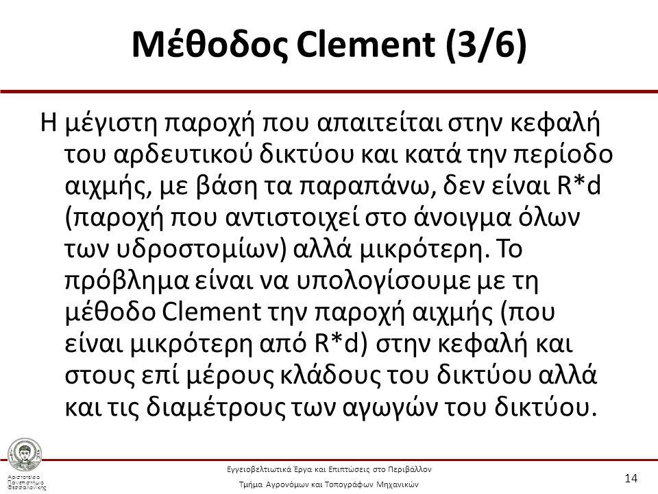 Αριστοτέλειο Πανεπιστήμιο Θεσσαλονίκης Εγγειοβελτιωτικά Έργα και Επιπτώσεις στο Περιβάλλον Τμήμα Αγρονόμων και Τοπογράφων Μηχανικών Μέθοδος Clement (3/6) Η μέγιστη παροχή που απαιτείται στην κεφαλή του αρδευτικού δικτύου και κατά την περίοδο αιχμής, με βάση τα παραπάνω, δεν είναι R*d (παροχή που αντιστοιχεί στο άνοιγμα όλων των υδροστομίων) αλλά μικρότερη.