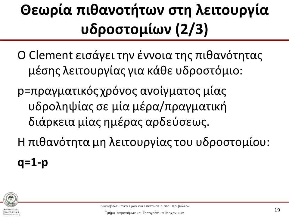 Αριστοτέλειο Πανεπιστήμιο Θεσσαλονίκης Εγγειοβελτιωτικά Έργα και Επιπτώσεις στο Περιβάλλον Τμήμα Αγρονόμων και Τοπογράφων Μηχανικών Θεωρία πιθανοτήτων στη λειτουργία υδροστομίων (2/3) Ο Clement εισάγει την έννοια της πιθανότητας μέσης λειτουργίας για κάθε υδροστόμιο: p=πραγματικός χρόνος ανοίγματος μίας υδροληψίας σε μία μέρα/πραγματική διάρκεια μίας ημέρας αρδεύσεως.