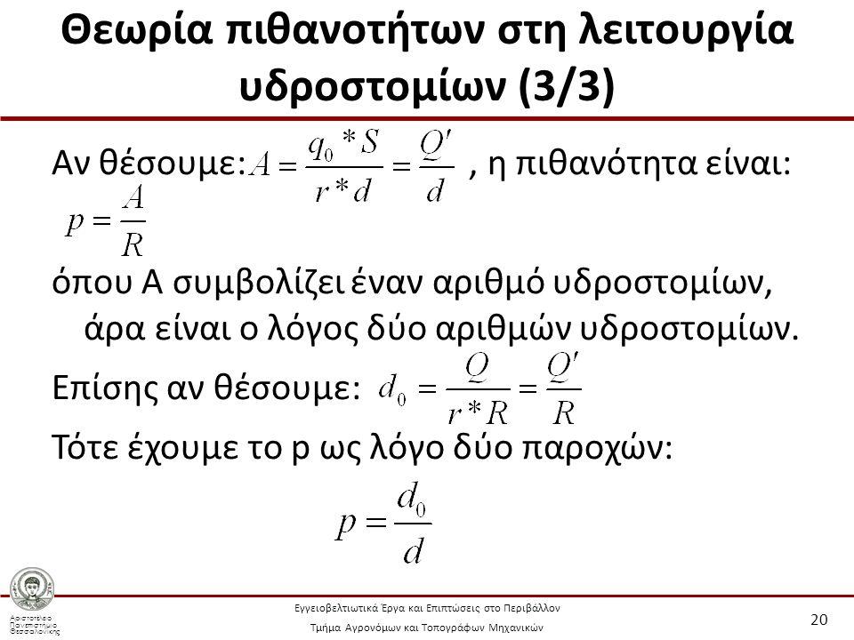 Αριστοτέλειο Πανεπιστήμιο Θεσσαλονίκης Εγγειοβελτιωτικά Έργα και Επιπτώσεις στο Περιβάλλον Τμήμα Αγρονόμων και Τοπογράφων Μηχανικών Θεωρία πιθανοτήτων στη λειτουργία υδροστομίων (3/3) Αν θέσουμε:, η πιθανότητα είναι: όπου Α συμβολίζει έναν αριθμό υδροστομίων, άρα είναι ο λόγος δύο αριθμών υδροστομίων.