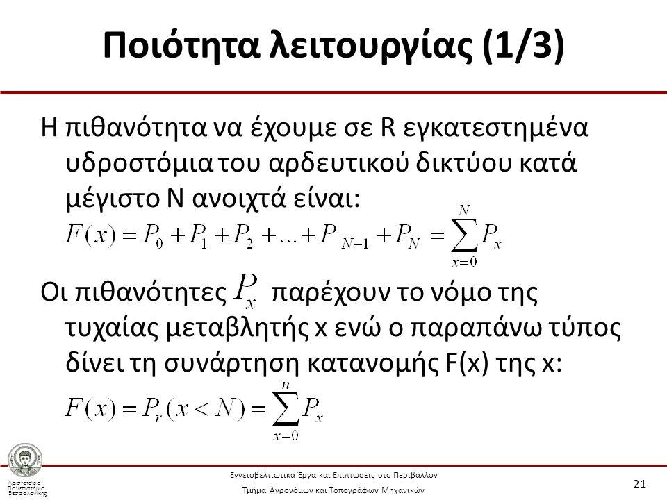 Αριστοτέλειο Πανεπιστήμιο Θεσσαλονίκης Εγγειοβελτιωτικά Έργα και Επιπτώσεις στο Περιβάλλον Τμήμα Αγρονόμων και Τοπογράφων Μηχανικών Ποιότητα λειτουργίας (1/3) Η πιθανότητα να έχουμε σε R εγκατεστημένα υδροστόμια του αρδευτικού δικτύου κατά μέγιστο Ν ανοιχτά είναι: Οι πιθανότητες παρέχουν το νόμο της τυχαίας μεταβλητής x ενώ ο παραπάνω τύπος δίνει τη συνάρτηση κατανομής F(x) της x: 21