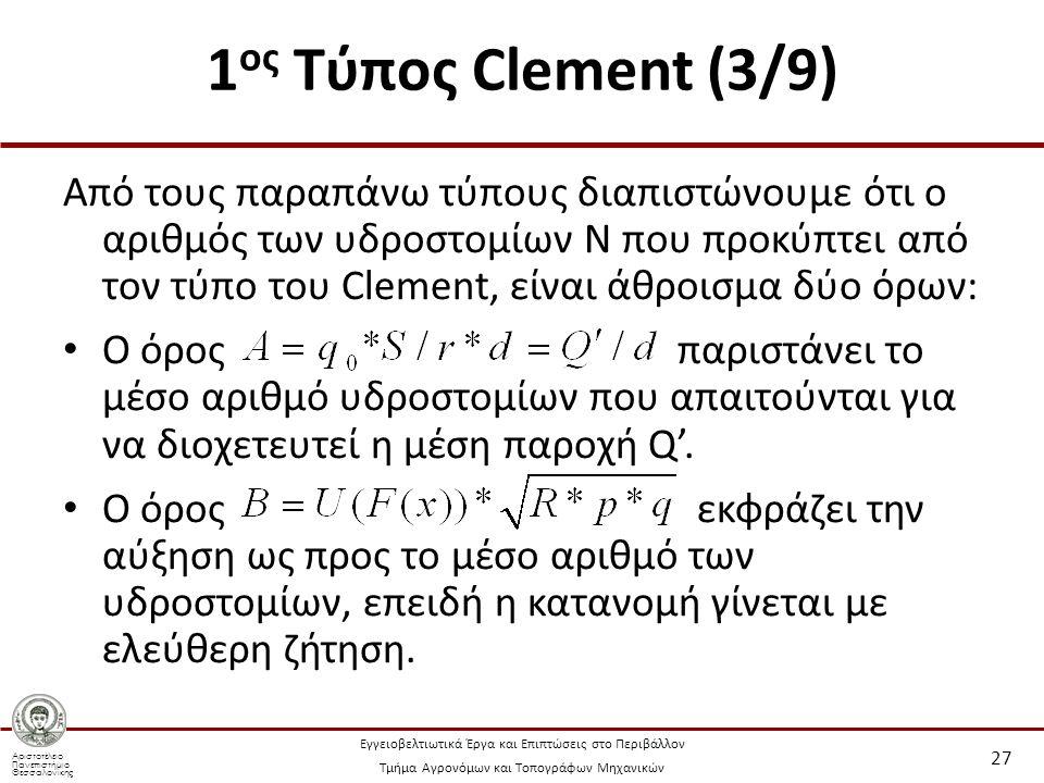 Αριστοτέλειο Πανεπιστήμιο Θεσσαλονίκης Εγγειοβελτιωτικά Έργα και Επιπτώσεις στο Περιβάλλον Τμήμα Αγρονόμων και Τοπογράφων Μηχανικών 1 ος Τύπος Clement (3/9) Από τους παραπάνω τύπους διαπιστώνουμε ότι ο αριθμός των υδροστομίων Ν που προκύπτει από τον τύπο του Clement, είναι άθροισμα δύο όρων: Ο όρος παριστάνει το μέσο αριθμό υδροστομίων που απαιτούνται για να διοχετευτεί η μέση παροχή Q'.