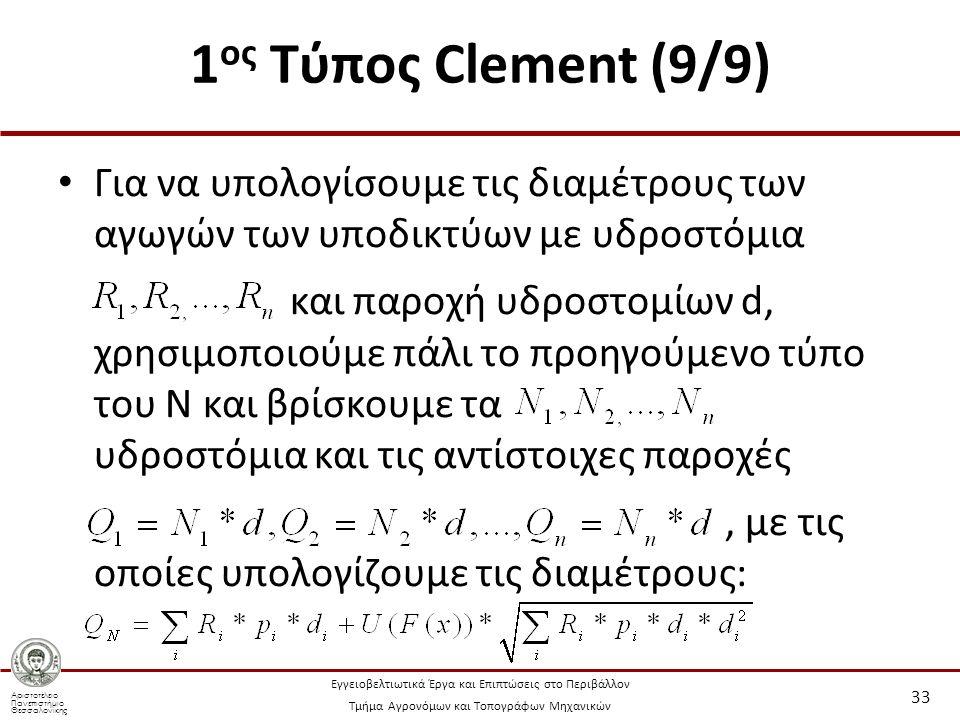 Αριστοτέλειο Πανεπιστήμιο Θεσσαλονίκης Εγγειοβελτιωτικά Έργα και Επιπτώσεις στο Περιβάλλον Τμήμα Αγρονόμων και Τοπογράφων Μηχανικών 1 ος Τύπος Clement (9/9) Για να υπολογίσουμε τις διαμέτρους των αγωγών των υποδικτύων με υδροστόμια και παροχή υδροστομίων d, χρησιμοποιούμε πάλι το προηγούμενο τύπο του Ν και βρίσκουμε τα υδροστόμια και τις αντίστοιχες παροχές, με τις οποίες υπολογίζουμε τις διαμέτρους: 33