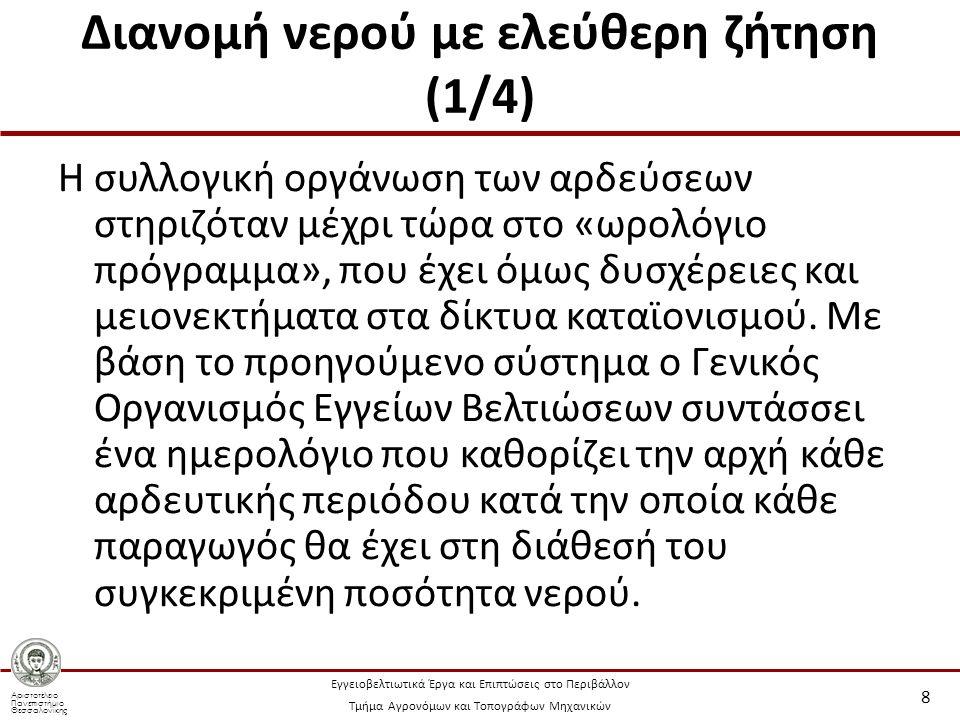 Αριστοτέλειο Πανεπιστήμιο Θεσσαλονίκης Εγγειοβελτιωτικά Έργα και Επιπτώσεις στο Περιβάλλον Τμήμα Αγρονόμων και Τοπογράφων Μηχανικών Διανομή νερού με ελεύθερη ζήτηση (2/4) Έτσι η άρδευση γίνεται με ορισμένες δόσεις και σε ορισμένα χρονικά διαστήματα, κάτι που όμως έρχεται σε αντίθεση με: Τη χρονική μεταβολή της υδατοκατανάλωσης.
