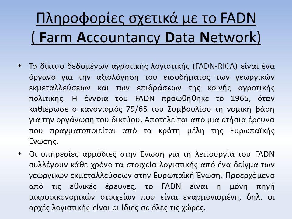 Πληροφορίες σχετικά με το FADN ( Farm Accountancy Data Network) Το δίκτυο δεδομένων αγροτικής λογιστικής (FADN-RICA) είναι ένα όργανο για την αξιολόγηση του εισοδήματος των γεωργικών εκμεταλλεύσεων και των επιδράσεων της κοινής αγροτικής πολιτικής.
