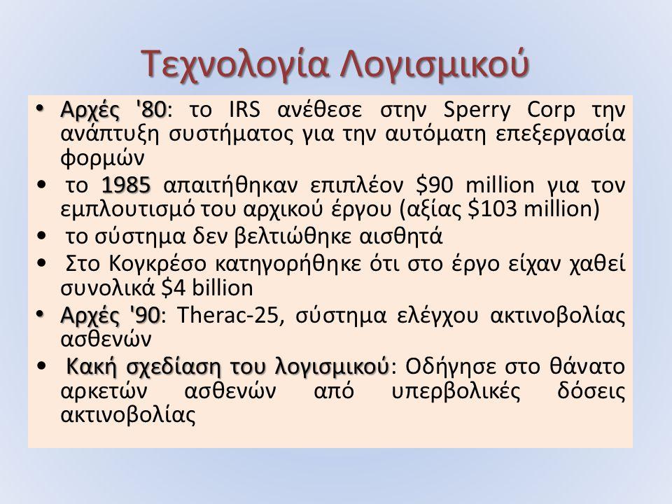 Αρχές 80 Αρχές 80: το IRS ανέθεσε στην Sperry Corp την ανάπτυξη συστήματος για την αυτόματη επεξεργασία φορμών 1985 το 1985 απαιτήθηκαν επιπλέον $90 million για τον εμπλουτισμό του αρχικού έργου (αξίας $103 million) το σύστημα δεν βελτιώθηκε αισθητά Στο Κογκρέσο κατηγορήθηκε ότι στο έργο είχαν χαθεί συνολικά $4 billion Αρχές 90 Αρχές 90: Therac-25, σύστημα ελέγχου ακτινοβολίας ασθενών Κακή σχεδίαση του λογισμικού Κακή σχεδίαση του λογισμικού: Οδήγησε στο θάνατο αρκετών ασθενών από υπερβολικές δόσεις ακτινοβολίας