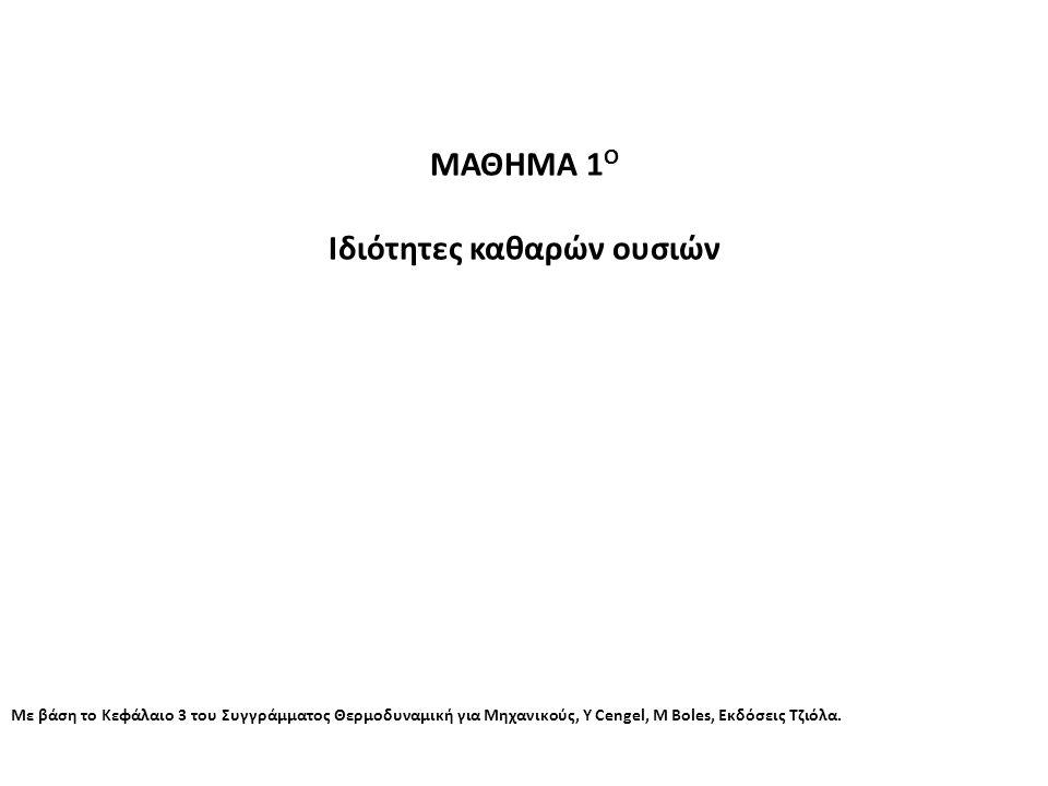 ΜΑΘΗΜΑ 1 Ο Ιδιότητες καθαρών ουσιών Με βάση το Κεφάλαιο 3 του Συγγράμματος Θερμοδυναμική για Μηχανικούς, Y Cengel, M Boles, Εκδόσεις Τζιόλα.