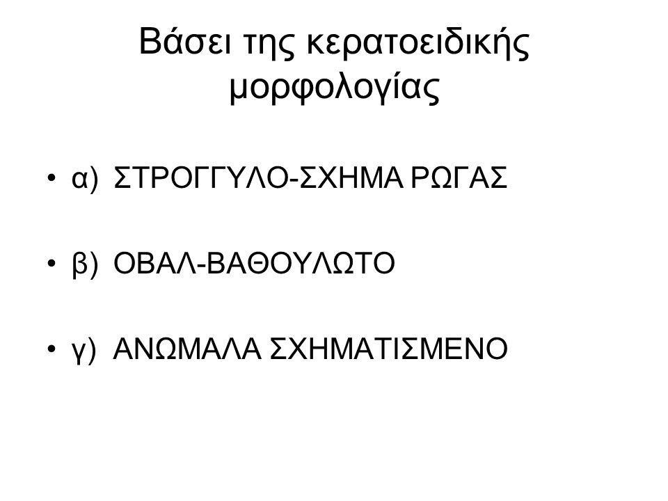 Βάσει της κερατοειδικής μορφολογίας α)ΣΤΡΟΓΓΥΛΟ-ΣΧΗΜΑ ΡΩΓΑΣ β)ΟΒΑΛ-ΒΑΘΟΥΛΩΤΟ γ) ΑΝΩΜΑΛΑ ΣΧΗΜΑΤΙΣΜΕΝΟ