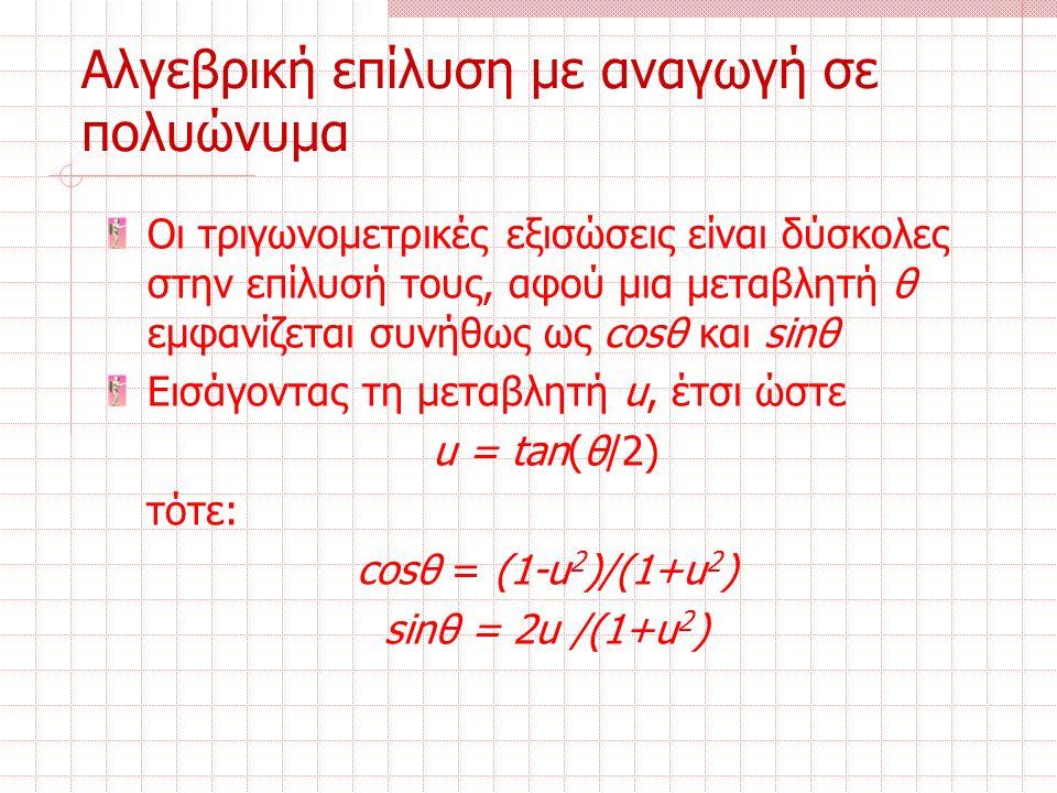 Οι τριγωνομετρικές εξισώσεις είναι δύσκολες στην επίλυσή τους, αφού μια μεταβλητή θ εμφανίζεται συνήθως ως cosθ και sinθ Εισάγοντας τη μεταβλητή u, έτσι ώστε u = tan(θ/2) τότε: cosθ = (1-u 2 )/(1+u 2 ) sinθ = 2u /(1+u 2 ) Αλγεβρική επίλυση με αναγωγή σε πολυώνυμα