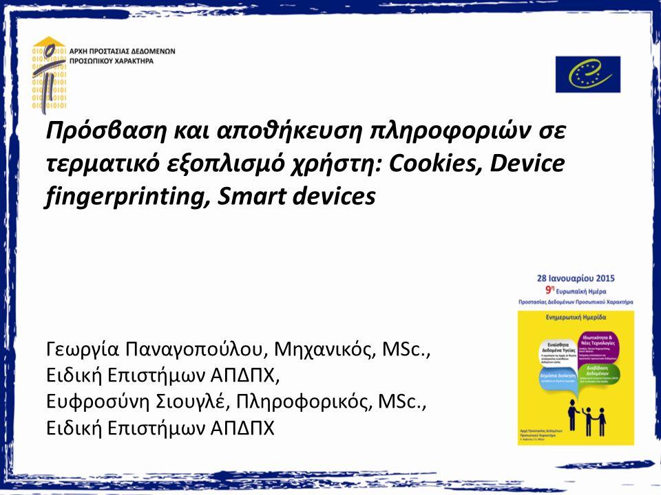 Πρόσβαση και αποθήκευση πληροφοριών σε τερματικό εξοπλισμό χρήστη: Cookies, Device fingerprinting, Smart devices Γεωργία Παναγοπούλου, Μηχανικός, MSc., Ειδική Επιστήμων ΑΠΔΠΧ, Ευφροσύνη Σιουγλέ, Πληροφορικός, MSc., Ειδική Επιστήμων ΑΠΔΠΧ