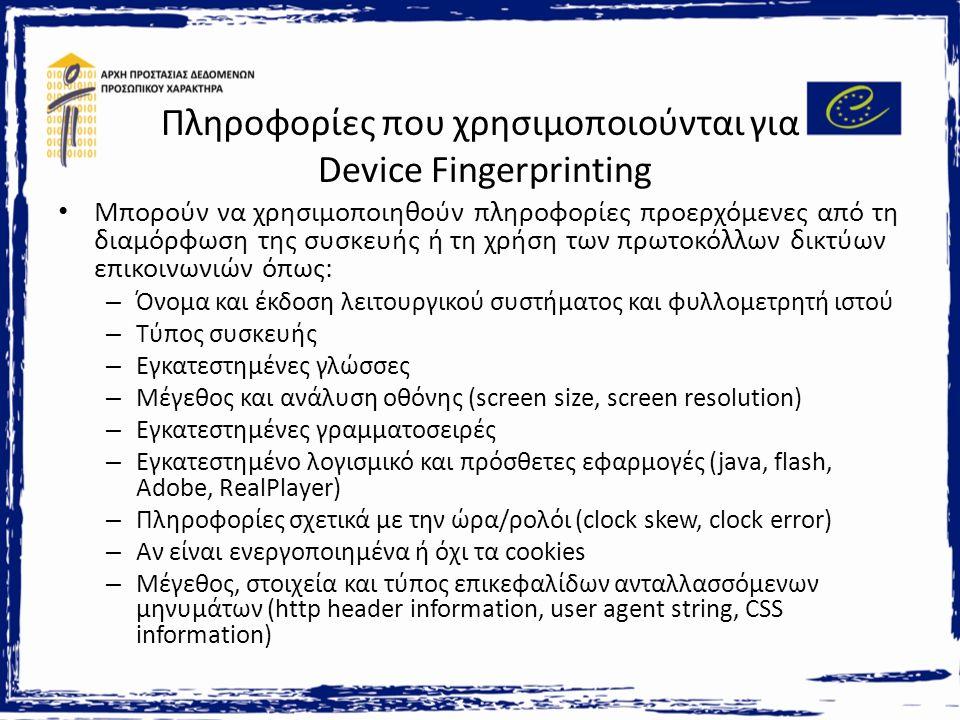 Πληροφορίες που χρησιμοποιούνται για Device Fingerprinting Μπορούν να χρησιμοποιηθούν πληροφορίες προερχόμενες από τη διαμόρφωση της συσκευής ή τη χρήση των πρωτοκόλλων δικτύων επικοινωνιών όπως: – Όνομα και έκδοση λειτουργικού συστήματος και φυλλομετρητή ιστού – Τύπος συσκευής – Εγκατεστημένες γλώσσες – Μέγεθος και ανάλυση οθόνης (screen size, screen resolution) – Εγκατεστημένες γραμματοσειρές – Εγκατεστημένο λογισμικό και πρόσθετες εφαρμογές (java, flash, Adobe, RealPlayer) – Πληροφορίες σχετικά με την ώρα/ρολόι (clock skew, clock error) – Αν είναι ενεργοποιημένα ή όχι τα cookies – Μέγεθος, στοιχεία και τύπος επικεφαλίδων ανταλλασσόμενων μηνυμάτων (http header information, user agent string, CSS information)