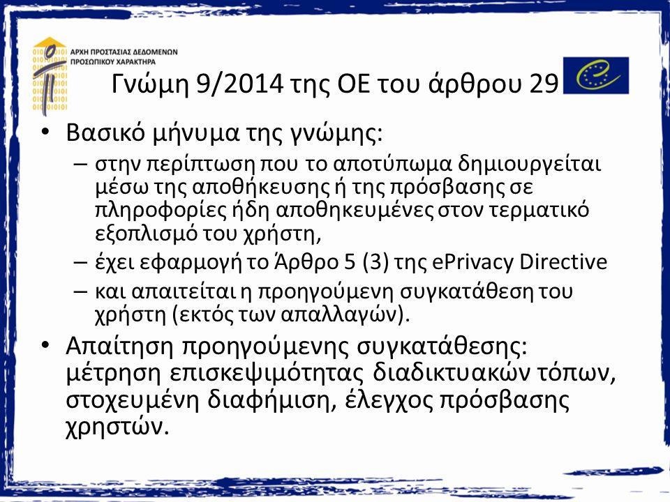 Γνώμη 9/2014 της ΟΕ του άρθρου 29 Βασικό μήνυμα της γνώμης: – στην περίπτωση που το αποτύπωμα δημιουργείται μέσω της αποθήκευσης ή της πρόσβασης σε πληροφορίες ήδη αποθηκευμένες στον τερματικό εξοπλισμό του χρήστη, – έχει εφαρμογή το Άρθρο 5 (3) της ePrivacy Directive – και απαιτείται η προηγούμενη συγκατάθεση του χρήστη (εκτός των απαλλαγών).