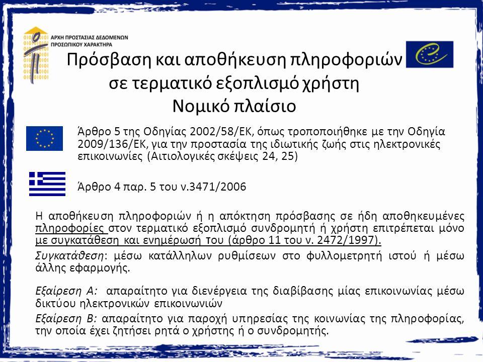 Πρόσβαση και αποθήκευση πληροφοριών σε τερματικό εξοπλισμό χρήστη Νομικό πλαίσιο Άρθρο 5 της Οδηγίας 2002/58/ΕΚ, όπως τροποποιήθηκε με την Οδηγία 2009/136/ΕΚ, για την προστασία της ιδιωτικής ζωής στις ηλεκτρονικές επικοινωνίες (Αιτιολογικές σκέψεις 24, 25) Άρθρο 4 παρ.