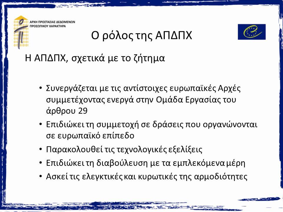 Ο ρόλος της ΑΠΔΠΧ Η ΑΠΔΠΧ, σχετικά με το ζήτημα Συνεργάζεται με τις αντίστοιχες ευρωπαϊκές Αρχές συμμετέχοντας ενεργά στην Ομάδα Εργασίας του άρθρου 29 Επιδιώκει τη συμμετοχή σε δράσεις που οργανώνονται σε ευρωπαϊκό επίπεδο Παρακολουθεί τις τεχνολογικές εξελίξεις Επιδιώκει τη διαβούλευση με τα εμπλεκόμενα μέρη Ασκεί τις ελεγκτικές και κυρωτικές της αρμοδιότητες