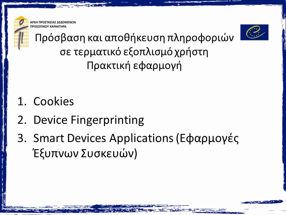 Πρόσβαση και αποθήκευση πληροφοριών σε τερματικό εξοπλισμό χρήστη Πρακτική εφαρμογή 1.Cookies 2.Device Fingerprinting 3.Smart Devices Applications (Εφαρμογές Έξυπνων Συσκευών)