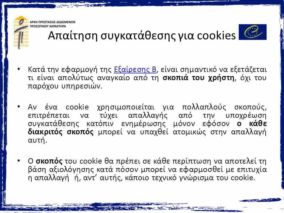 Απαίτηση συγκατάθεσης για cookies Κατά την εφαρμογή της Εξαίρεσης B, είναι σημαντικό να εξετάζεται τι είναι απολύτως αναγκαίο από τη σκοπιά του χρήστη, όχι του παρόχου υπηρεσιών.Εξαίρεσης B Αν ένα cookie χρησιμοποιείται για πολλαπλούς σκοπούς, επιτρέπεται να τύχει απαλλαγής από την υποχρέωση συγκατάθεσης κατόπιν ενημέρωσης μόνον εφόσον ο κάθε διακριτός σκοπός μπορεί να υπαχθεί ατομικώς στην απαλλαγή αυτή.