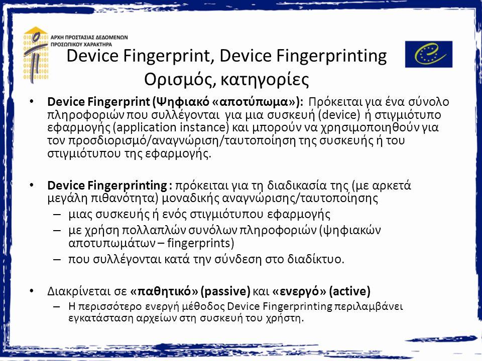 Device Fingerprint, Device Fingerprinting Ορισμός, κατηγορίες Device Fingerprint (Ψηφιακό «αποτύπωμα»): Πρόκειται για ένα σύνολο πληροφοριών που συλλέγονται για μια συσκευή (device) ή στιγμιότυπο εφαρμογής (application instance) και μπορούν να χρησιμοποιηθούν για τον προσδιορισμό/αναγνώριση/ταυτοποίηση της συσκευής ή του στιγμιότυπου της εφαρμογής.