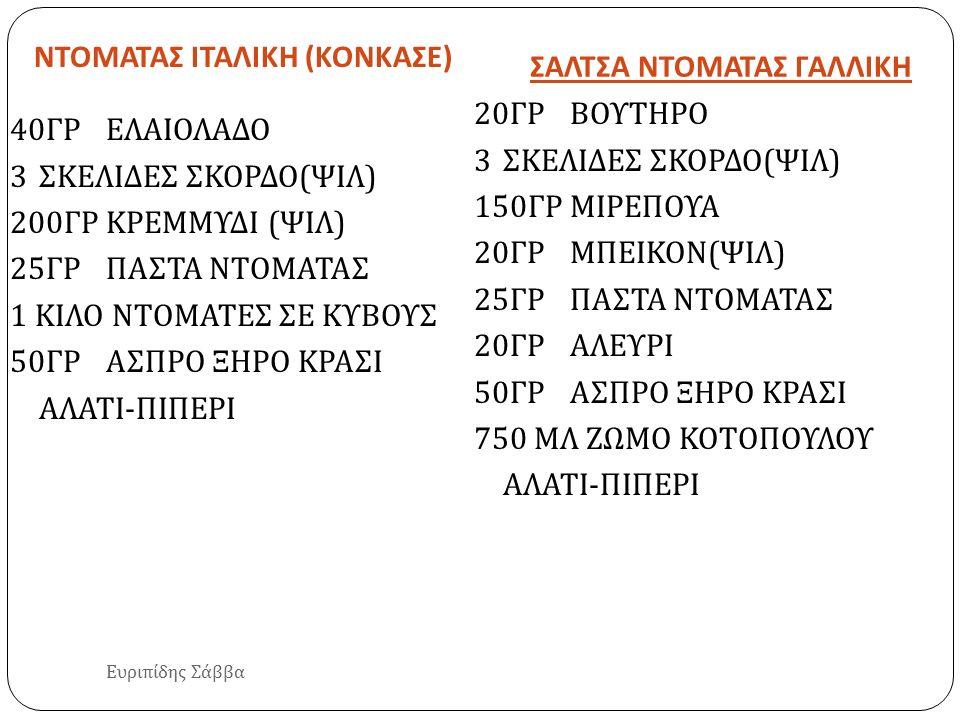 ΝΤΟΜΑΤΑΣ ΙΤΑΛΙΚΗ (ΚΟΝΚΑΣΕ) ΣΑΛΤΣΑ ΝΤΟΜΑΤΑΣ ΓΑΛΛΙΚΗ Ευριπίδης Σάββα 40 ΓΡΕΛΑΙΟΛΑΔΟ 3 ΣΚΕΛΙΔΕΣ ΣΚΟΡΔΟ ( ΨΙΛ ) 200 ΓΡΚΡΕΜΜΥΔΙ ( ΨΙΛ ) 25 ΓΡΠΑΣΤΑ ΝΤΟΜΑΤΑΣ
