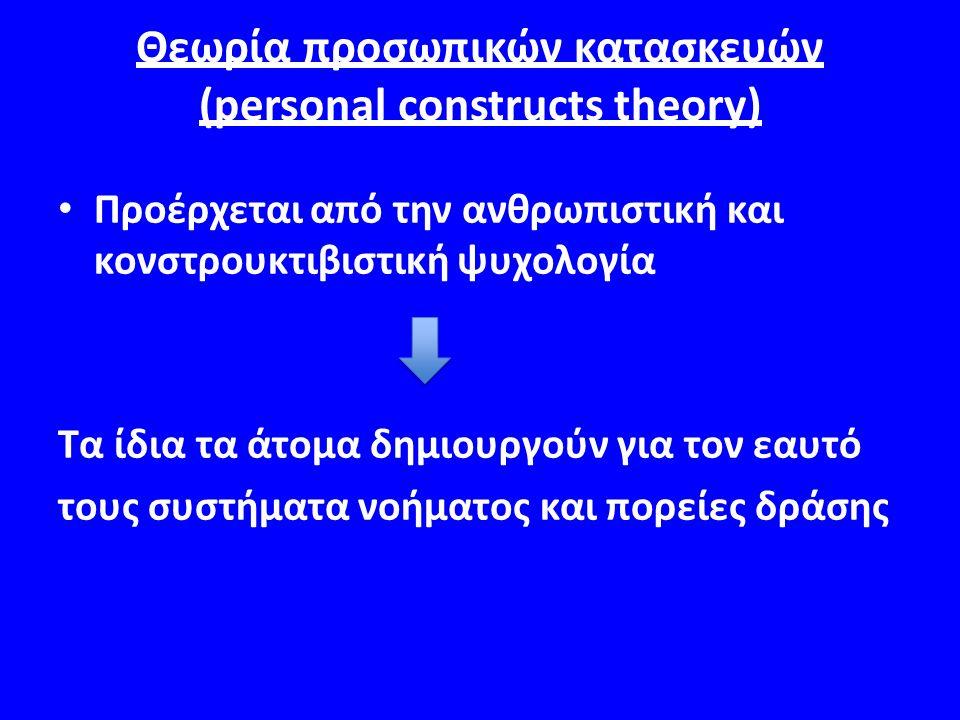 Θεωρία προσωπικών κατασκευών (personal constructs theory) Προέρχεται από την ανθρωπιστική και κονστρουκτιβιστική ψυχολογία Τα ίδια τα άτομα δημιουργούν για τον εαυτό τους συστήματα νοήματος και πορείες δράσης