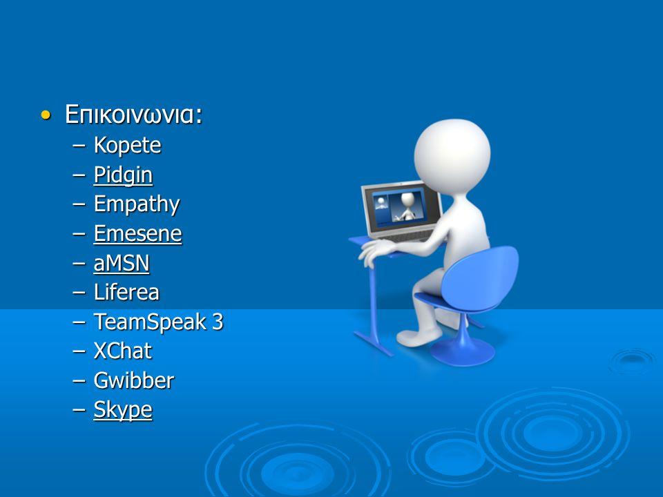Επικοινωνια: –K–K–K–Kopete –P–P–P–Pidgin –E–E–E–Empathy –E–E–E–Emesene –a–a–a–aMSN –L–L–L–Liferea –T–T–T–TeamSpeak 3 –X–X–X–XChat –G–G–G–Gwibber –S–S–S–Skype