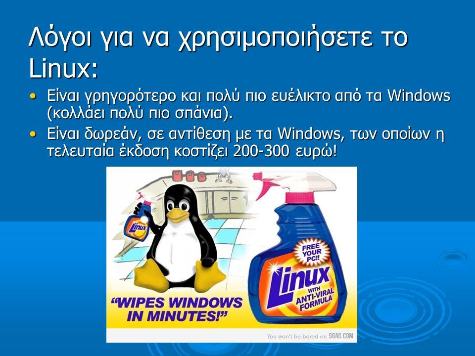 Λόγοι για να χρησιμοποιήσετε τo Linux: Είναι γρηγορότερο και πολύ πιο ευέλικτο από τα Windows (κολλάει πολύ πιο σπάνια).Είναι γρηγορότερο και πολύ πιο ευέλικτο από τα Windows (κολλάει πολύ πιο σπάνια).