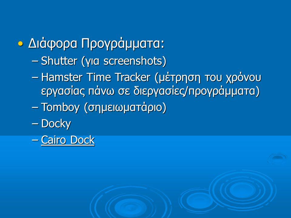 Διάφορα Προγράμματα: –S–S–S–Shutter (για screenshots) –H–H–H–Hamster Time Tracker (μέτρηση του χρόνου εργασίας πάνω σε διεργασίες/προγράμματα) –T–T–T–Tomboy (σημειωματάριο) –D–D–D–Docky –C–C–C–Cairo Dock