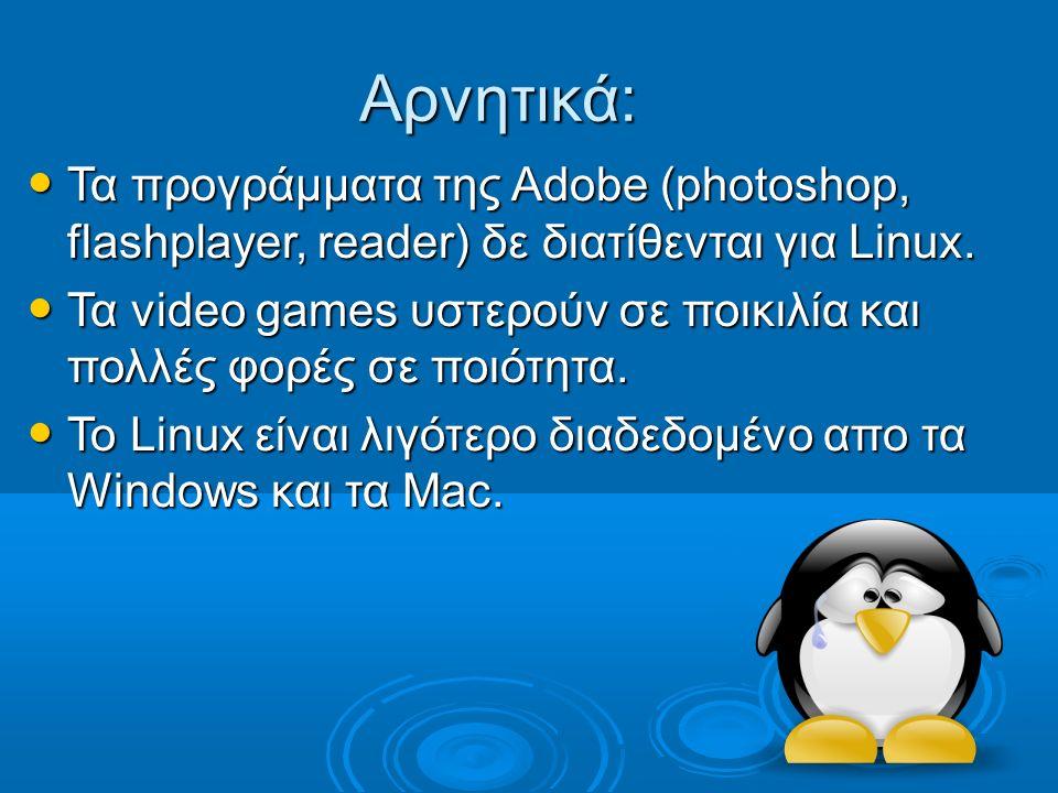 Αρνητικά: Τα προγράμματα της Adobe (photoshop, flashplayer, reader) δε διατίθενται για Linux.