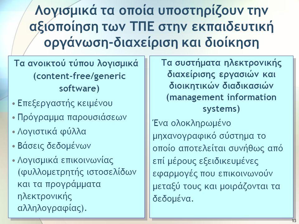 13 Λογισμικά τα οποία υποστηρίζουν την αξιοποίηση των ΤΠΕ στην εκπαιδευτική οργάνωση-διαχείριση και διοίκηση Τα ανοικτού τύπου λογισμικά (content-free/generic software) Επεξεργαστής κειμένου Πρόγραμμα παρουσιάσεων Λογιστικά φύλλα Βάσεις δεδομένων Λογισμικά επικοινωνίας (φυλλομετρητής ιστοσελίδων και τα προγράμματα ηλεκτρονικής αλληλογραφίας).