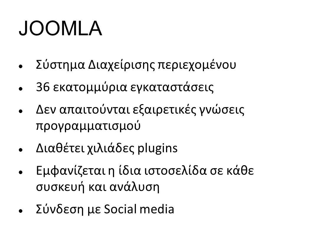 JOOMLA Σύστημα Διαχείρισης περιεχομένου 36 εκατομμύρια εγκαταστάσεις Δεν απαιτούνται εξαιρετικές γνώσεις προγραμματισμού Διαθέτει χιλιάδες plugins Εμφανίζεται η ίδια ιστοσελίδα σε κάθε συσκευή και ανάλυση Σύνδεση με Social media