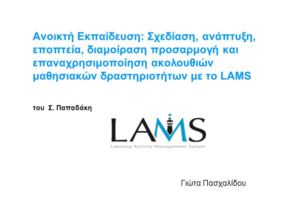 Ανοικτή Εκπαίδευση: Σχεδίαση, ανάπτυξη, εποπτεία, διαμοίραση προσαρμογή και επαναχρησιμοποίηση ακολουθιών μαθησιακών δραστηριοτήτων με το LAMS του Σ.