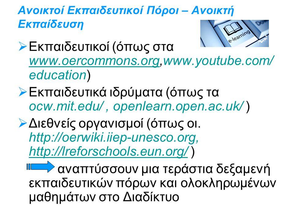 Ανοικτοί Εκπαιδευτικοί Πόροι – Ανοικτή Εκπαίδευση  Εκπαιδευτικοί (όπως στα www.oercommons.org,www.youtube.com/ education) www.oercommons.org  Εκπαιδευτικά ιδρύματα (όπως τα ocw.mit.edu/, openlearn.open.ac.uk/ )  Διεθνείς οργανισμοί (όπως οι.