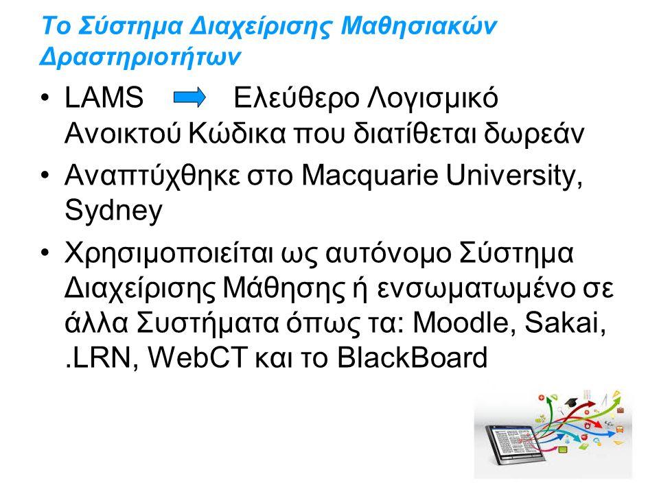 Το Σύστημα Διαχείρισης Μαθησιακών Δραστηριοτήτων LAMS Ελεύθερο Λογισμικό Ανοικτού Κώδικα που διατίθεται δωρεάν Αναπτύχθηκε στο Macquarie University, Sydney Χρησιμοποιείται ως αυτόνομο Σύστημα Διαχείρισης Μάθησης ή ενσωματωμένο σε άλλα Συστήματα όπως τα: Moodle, Sakai,.LRN, WebCT και το BlackBoard
