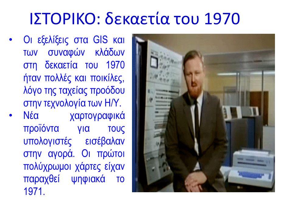 ΙΣΤΟΡΙΚΟ: δεκαετία του 1970 Οι εξελίξεις στα GIS και των συναφών κλάδων στη δεκαετία του 1970 ήταν πολλές και ποικίλες, λόγο της ταχείας προόδου στην τεχνολογία των Η/Υ.