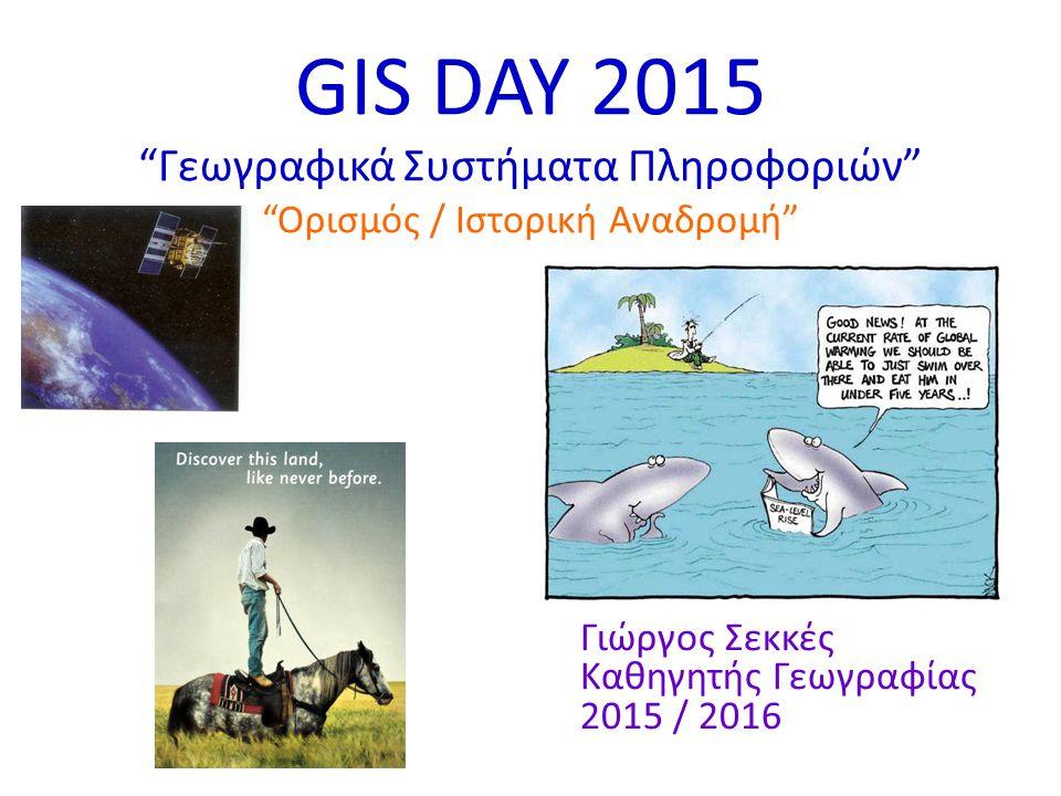 "GIS DAY 2015 ""Γεωγραφικά Συστήματα Πληροφοριών"" ""Ορισμός / Ιστορική Αναδρομή"" Γιώργος Σεκκές Καθηγητής Γεωγραφίας 2015 / 2016"