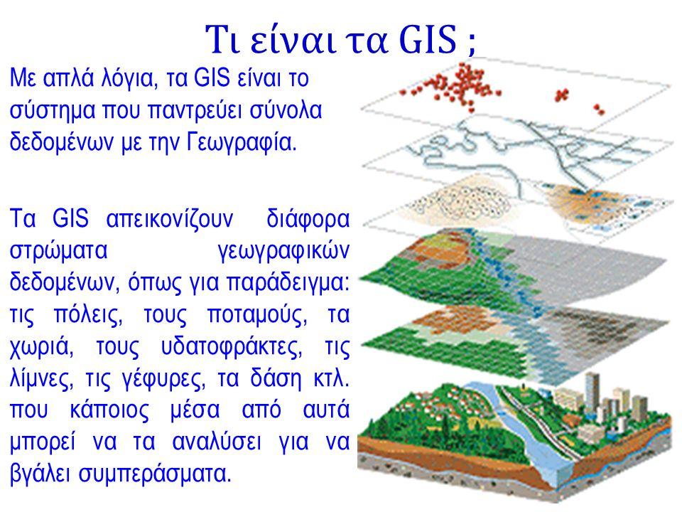 Τι είναι τα GIS ; Με απλά λόγια, τα GIS είναι το σύστημα που παντρεύει σύνολα δεδομένων με την Γεωγραφία. Τα GIS απεικονίζουν διάφορα στρώματα γεωγραφ