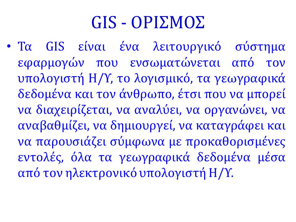 GIS - ΟΡΙΣΜΟΣ Τα GIS είναι ένα λειτουργικό σύστημα εφαρμογών που ενσωματώνεται από τον υπολογιστή Η/Υ, το λογισμικό, τα γεωγραφικά δεδομένα και τον άνθρωπο, έτσι που να μπορεί να διαχειρίζεται, να αναλύει, να οργανώνει, να αναβαθμίζει, να δημιουργεί, να καταγράφει και να παρουσιάζει σύμφωνα με προκαθορισμένες εντολές, όλα τα γεωγραφικά δεδομένα μέσα από τον ηλεκτρονικό υπολογιστή Η/Υ.