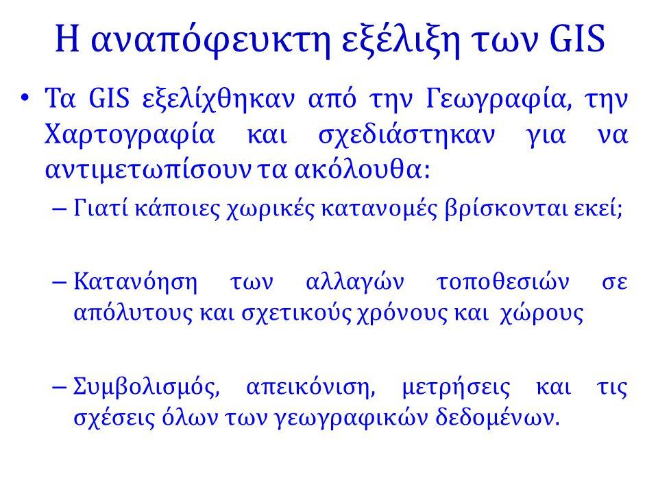 Η αναπόφευκτη εξέλιξη των GIS Τα GIS εξελίχθηκαν από την Γεωγραφία, την Χαρτογραφία και σχεδιάστηκαν για να αντιμετωπίσουν τα ακόλουθα: – Γιατί κάποιε
