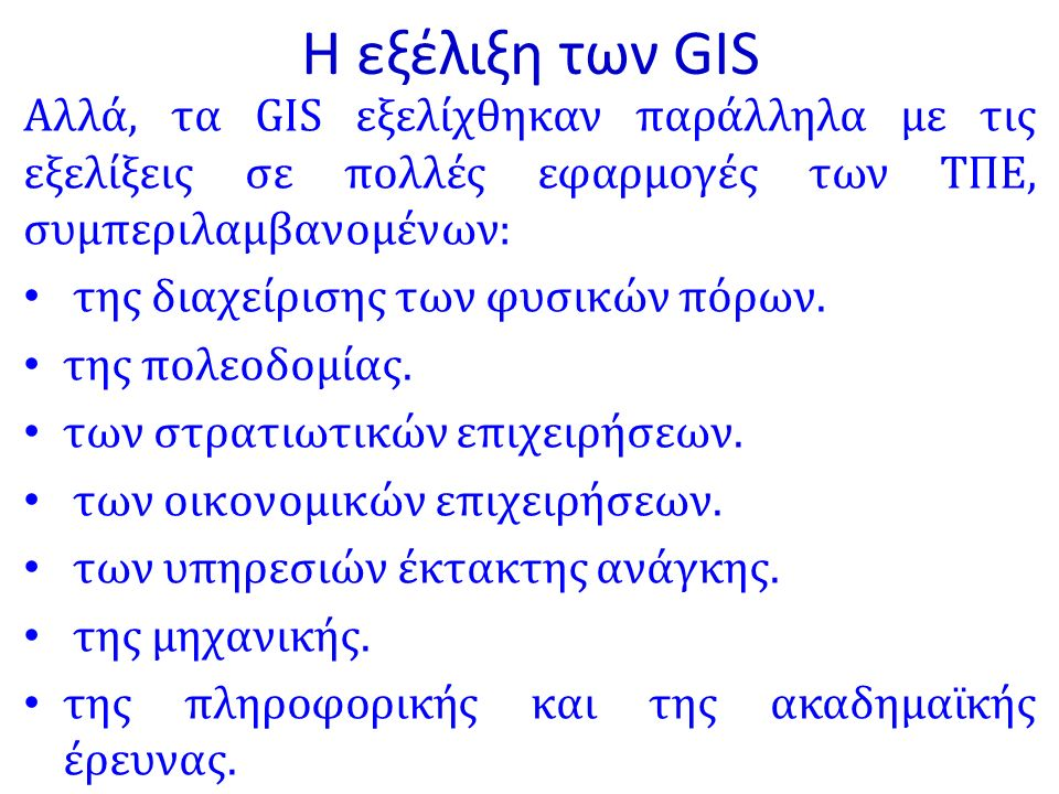 Η εξέλιξη των GIS Αλλά, τα GIS εξελίχθηκαν παράλληλα με τις εξελίξεις σε πολλές εφαρμογές των ΤΠΕ, συμπεριλαμβανομένων: της διαχείρισης των φυσικών πόρων.