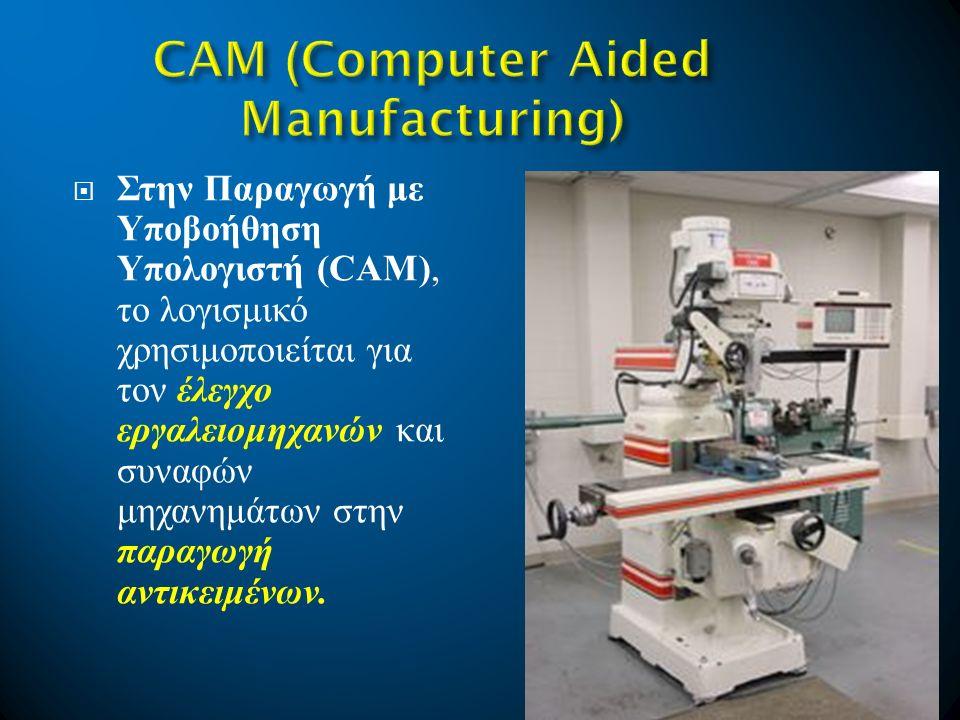  Στην Παραγωγή με Υποβοήθηση Υπολογιστή (CAM), το λογισμικό χρησιμοποιείται για τον έλεγχο εργαλειομηχανών και συναφών μηχανημάτων στην παραγωγή αντι